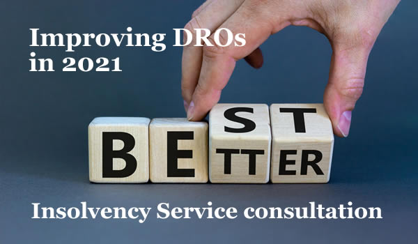 The Insolvency Services consultation on proposed changed to Debt Relief Orders. How could they be improved, so DROs are the best option?ll make DROs much better , but how can they improved so they are the best debt solution for the people who need one?